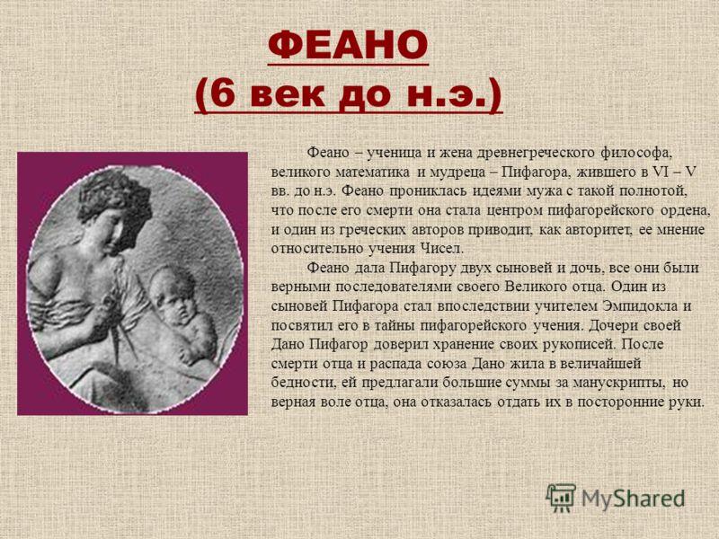 ФЕАНО (6 век до н.э.) Феано – ученица и жена древнегреческого философа, великого математика и мудреца – Пифагора, жившего в VI – V вв. до н.э. Феано прониклась идеями мужа с такой полнотой, что после его смерти она стала центром пифагорейского ордена