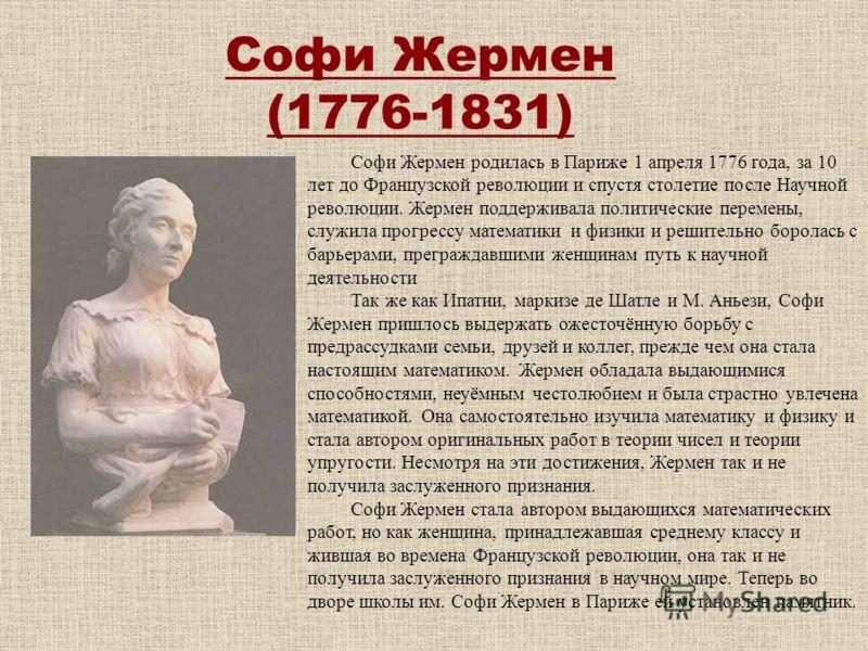 Софи Жермен (1776-1831) Софи Жермен родилась в Париже 1 апреля 1776 года, за 10 лет до Французской революции и спустя столетие после Научной революции. Жермен поддерживала политические перемены, служила прогрессу математики и физики и решительно боро