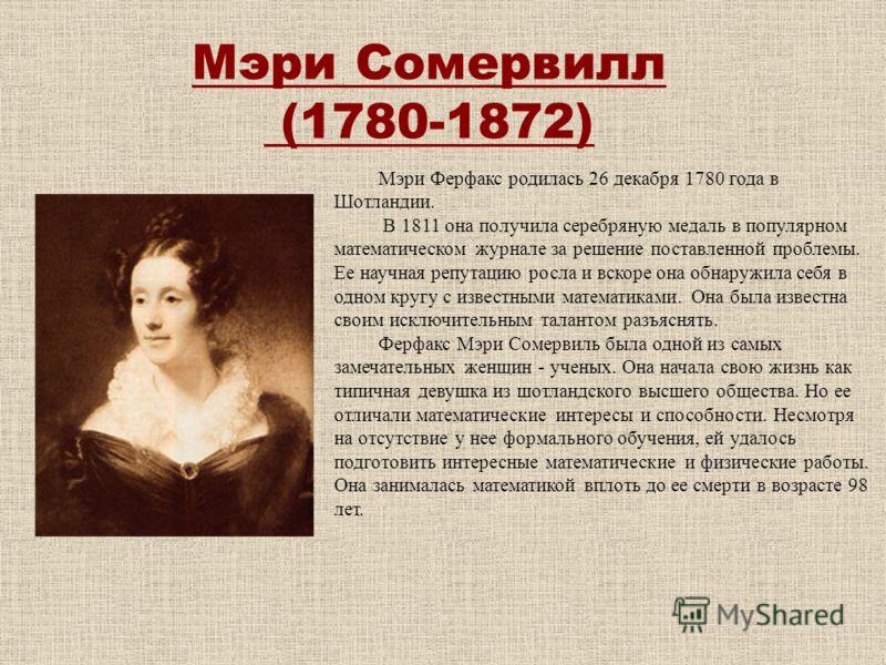 Мэри Сомервилл (1780-1872) Мэри Ферфакс родилась 26 декабря 1780 года в Шотландии. В 1811 она получила серебряную медаль в популярном математическом журнале за решение поставленной проблемы. Ее научная репутацию росла и вскоре она обнаружила себя в о