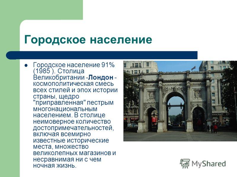 Городское население Городское население 91% (1985 ). Столица Великобритании -Лондон - космополитическая смесь всех стилей и эпох истории страны, щедро