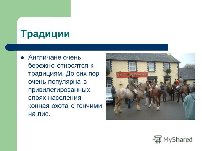 Традиции Англичане очень бережно относятся к традициям. До сих пор очень популярна в привилегированных слоях населения конная охота с гончими на лис.