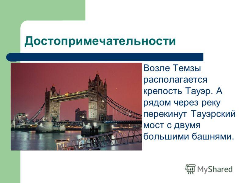 Достопримечательности Возле Темзы располагается крепость Тауэр. А рядом через реку перекинут Тауэрский мост с двумя большими башнями.