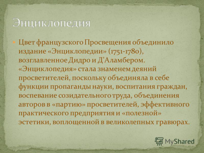 Цвет французского Просвещения объединило издание «Энциклопедии» (1751-1780), возглавленное Дидро и Д'Аламбером. «Энциклопедия» стала знаменем деяний просветителей, поскольку объединяла в себе функции пропаганды науки, воспитания граждан, воспевание с