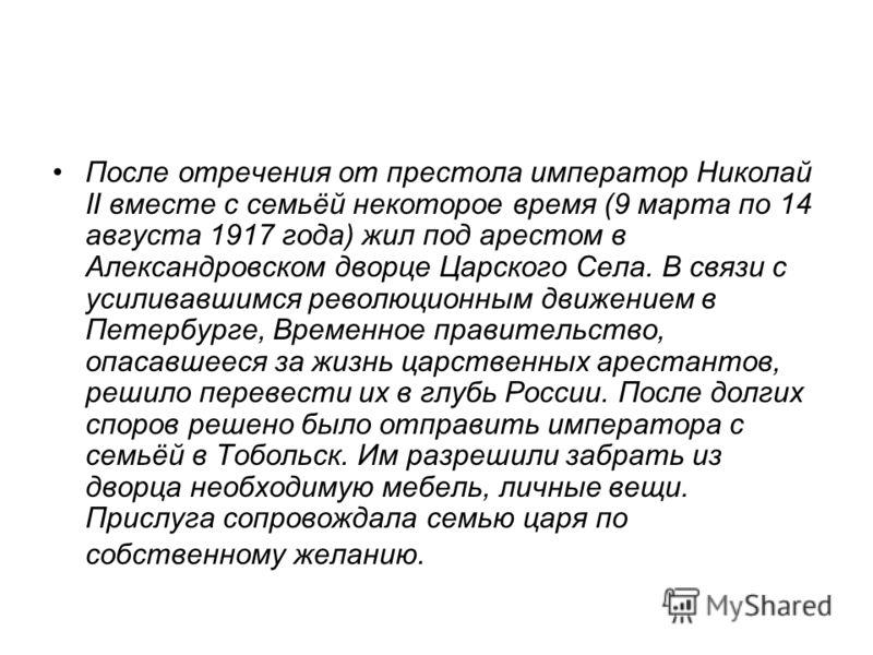 После отречения от престола император Николай II вместе с семьёй некоторое время (9 марта по 14 августа 1917 года) жил под арестом в Александровском дворце Царского Села. В связи с усиливавшимся революционным движением в Петербурге, Временное правите