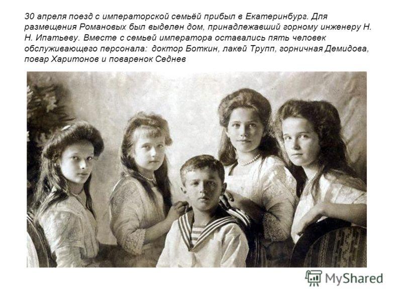 30 апреля поезд с императорской семьёй прибыл в Екатеринбург. Для размещения Романовых был выделен дом, принадлежавший горному инженеру Н. Н. Ипатьеву. Вместе с семьей императора оставались пять человек обслуживающего персонала: доктор Боткин, лакей