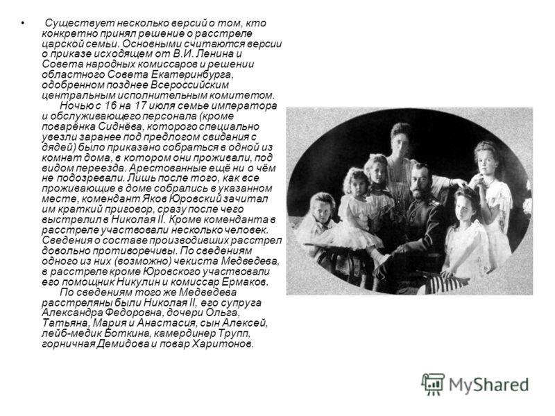 Существует несколько версий о том, кто конкретно принял решение о расстреле царской семьи. Основными считаются версии о приказе исходящем от В.И. Ленина и Совета народных комиссаров и решении областного Совета Екатеринбурга, одобренном позднее Всерос