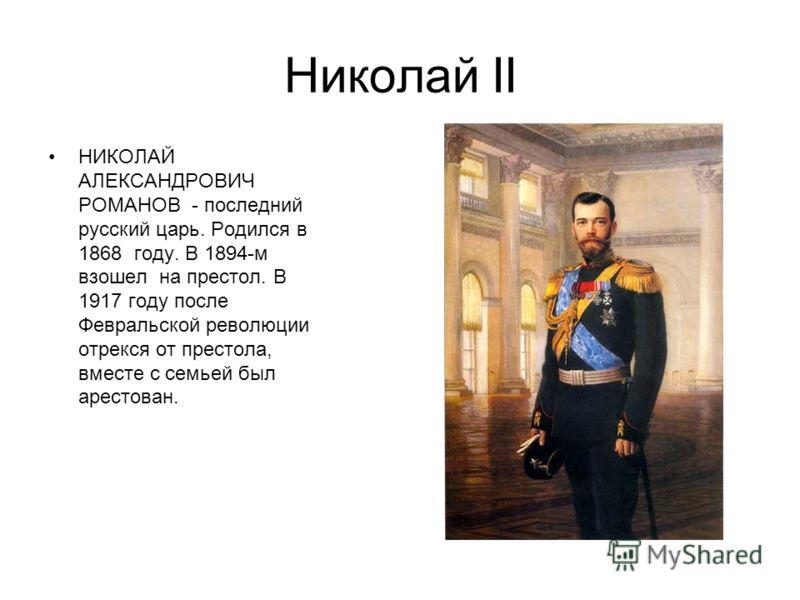 Николай II НИКОЛАЙ АЛЕКСАНДРОВИЧ РОМАНОВ - последний русский царь. Родился в 1868 году. В 1894-м взошел на престол. В 1917 году после Февральской революции отрекся от престола, вместе с семьей был арестован.