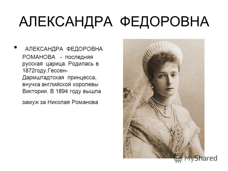 АЛЕКСАНДРА ФЕДОРОВНА АЛЕКСАНДРА ФЕДОРОВНА РОМАНОВА - последняя русская царица. Родилась в 1872году.Гессен- Дармштадтская принцесса, внучка английской королевы Виктории. В 1894 году вышла замуж за Николая Романова