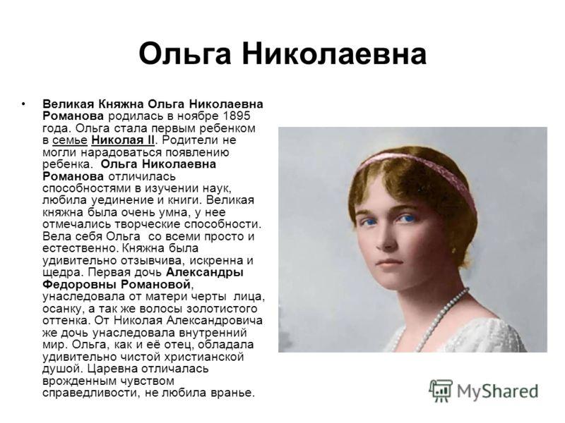 Ольга Николаевна Великая Княжна Ольга Николаевна Романова родилась в ноябре 1895 года. Ольга стала первым ребенком в семье Николая II. Родители не могли нарадоваться появлению ребенка. Ольга Николаевна Романова отличилась способностями в изучении нау