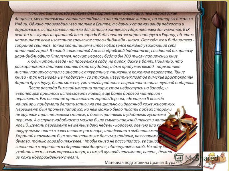 Папирус был гораздо удобнее для сохранения информации, чем европейские дощечки, месопотамские глиняные таблички или пальмовые листья, на которых писали в Индии. Однако производили его только в Египте, а в других странах ввиду редкости и дороговизны и