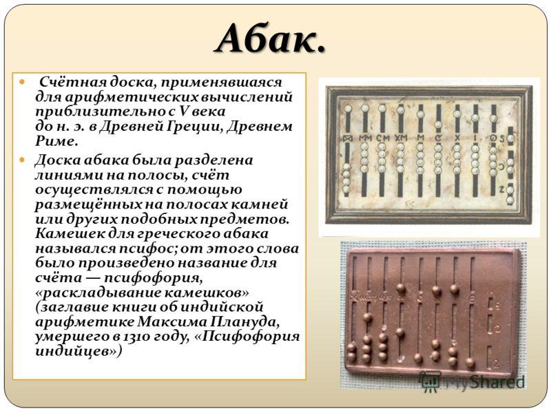 Абак. Счётная доска, применявшаяся для арифметических вычислений приблизительно с V века до н. э. в Древней Греции, Древнем Риме. Доска абака была разделена линиями на полосы, счёт осуществлялся с помощью размещённых на полосах камней или других подо