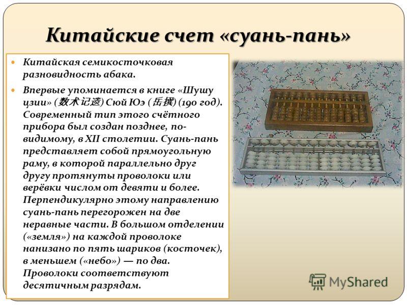 Китайские счет «суань-пань» Китайская семикосточковая разновидность абака. Впервые упоминается в книге «Шушу цзии» ( ) Сюй Юэ ( ) (190 год). Современный тип этого счётного прибора был создан позднее, по- видимому, в XII столетии. Суань-пань представл