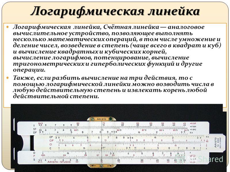 Логарифмическая линейка Логарифмическая линейка, Счётная линейка аналоговое вычислительное устройство, позволяющее выполнять несколько математических операций, в том числе умножение и деление чисел, возведение в степень (чаще всего в квадрат и куб) и