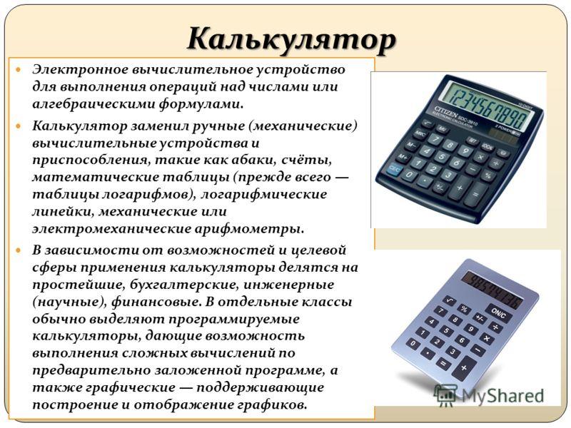 Калькулятор Электронное вычислительное устройство для выполнения операций над числами или алгебраическими формулами. Калькулятор заменил ручные (механические) вычислительные устройства и приспособления, такие как абаки, счёты, математические таблицы