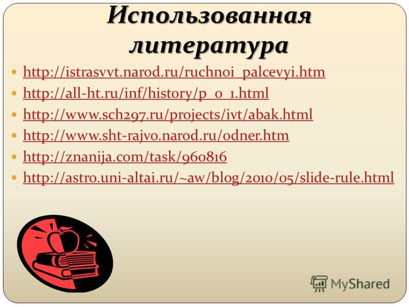 Использованная литература http://istrasvvt.narod.ru/ruchnoi_palcevyi.htm http://all-ht.ru/inf/history/p_0_1.html http://www.sch297.ru/projects/ivt/abak.html http://www.sht-rajvo.narod.ru/odner.htm http://znanija.com/task/960816 http://astro.uni-altai