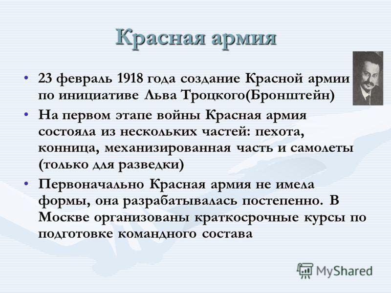 23 февраль 1918 года создание Красной армии по инициативе Льва Троцкого(Бронштейн)23 февраль 1918 года создание Красной армии по инициативе Льва Троцкого(Бронштейн) На первом этапе войны Красная армия состояла из нескольких частей: пехота, конница, м