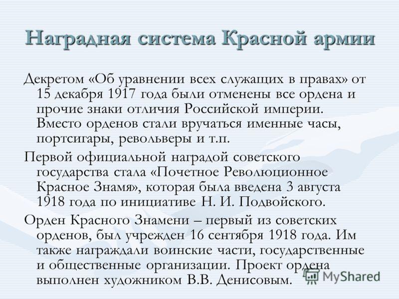 Наградная система Красной армии Декретом «Об уравнении всех служащих в правах» от 15 декабря 1917 года были отменены все ордена и прочие знаки отличия Российской империи. Вместо орденов стали вручаться именные часы, портсигары, револьверы и т.п. Перв