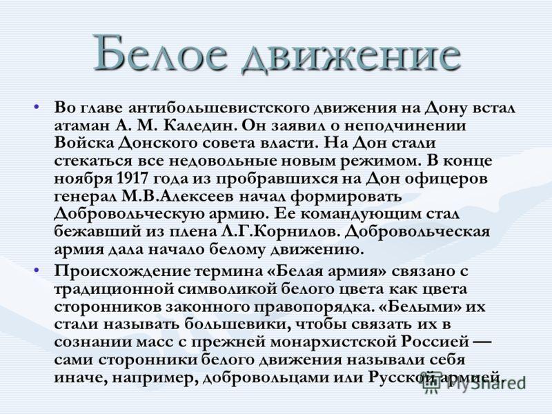 Белое движение Во главе антибольшевистского движения на Дону встал атаман А. М. Каледин. Он заявил о неподчинении Войска Донского совета власти. На Дон стали стекаться все недовольные новым режимом. В конце ноября 1917 года из пробравшихся на Дон офи