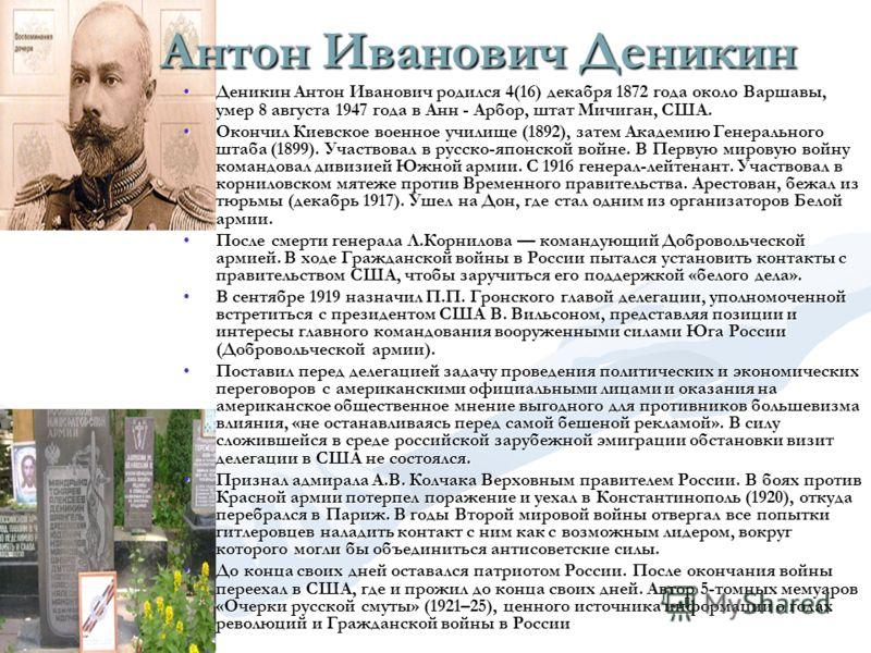 Антон Иванович Деникин Деникин Антон Иванович родился 4(16) декабря 1872 года около Варшавы, умер 8 августа 1947 года в Анн - Арбор, штат Мичиган, США.Деникин Антон Иванович родился 4(16) декабря 1872 года около Варшавы, умер 8 августа 1947 года в Ан