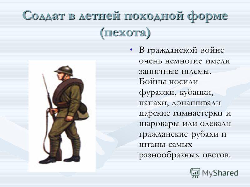 Солдат в летней походной форме (пехота) В гражданской войне очень немногие имели защитные шлемы. Бойцы носили фуражки, кубанки, папахи, донашивали царские гимнастерки и шаровары или одевали гражданские рубахи и штаны самых разнообразных цветов.