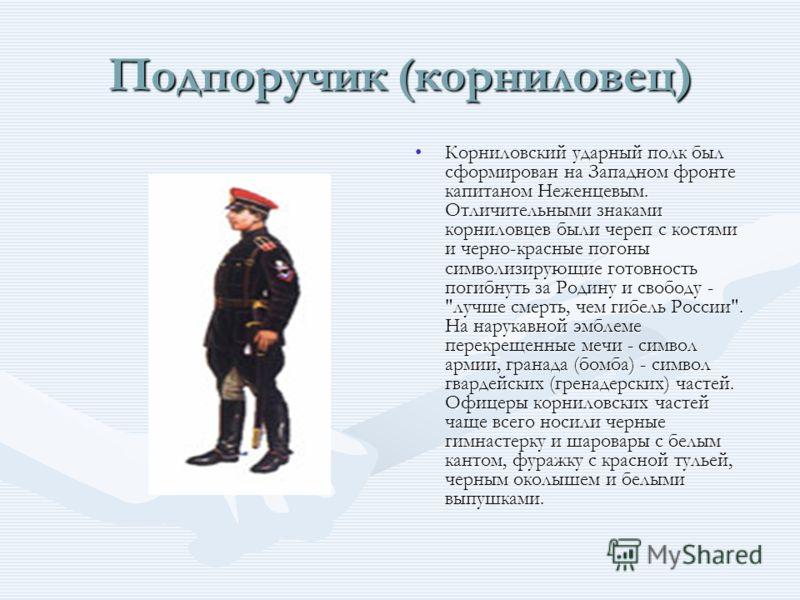 Подпоручик (корниловец) Корниловский ударный полк был сформирован на Западном фронте капитаном Неженцевым. Отличительными знаками корниловцев были череп с костями и черно-красные погоны символизирующие готовность погибнуть за Родину и свободу -