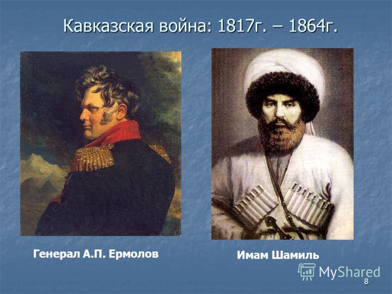 8 Кавказская война: 1817г. – 1864г. Генерал А.П. Ермолов Имам Шамиль