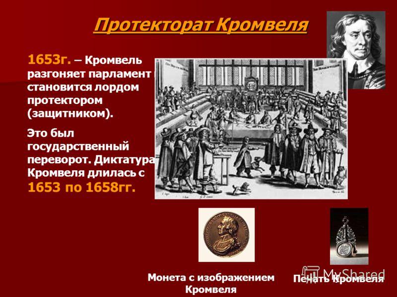 Протекторат Кромвеля 1653г. – Кромвель разгоняет парламент и становится лордом протектором (защитником). Это был государственный переворот. Диктатура Кромвеля длилась с 1653 по 1658гг. Монета с изображением Кромвеля Печать Кромвеля