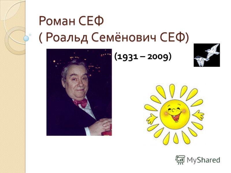 Роман СЕФ ( Роальд Семёнович СЕФ ) (1931 – 2009)