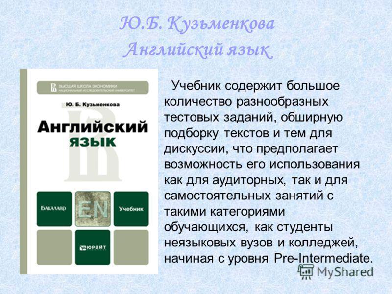 Ю.Б. Кузьменкова Английский язык Учебник содержит большое количество разнообразных тестовых заданий, обширную подборку текстов и тем для дискуссии, что предполагает возможность его использования как для аудиторных, так и для самостоятельных занятий с