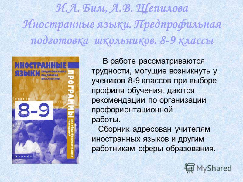 И.Л. Бим, А.В. Щепилова Иностранные языки. Предпрофильная подготовка школьников. 8-9 классы В работе рассматриваются трудности, могущие возникнуть у учеников 8-9 классов при выборе профиля обучения, даются рекомендации по организации профориентационн