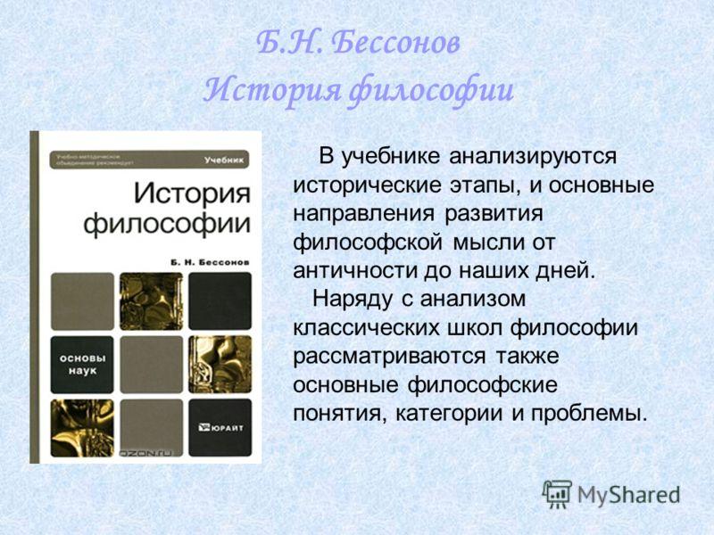 Б.Н. Бессонов История философии В учебнике анализируются исторические этапы, и основные направления развития философской мысли от античности до наших дней. Наряду с анализом классических школ философии рассматриваются также основные философские понят