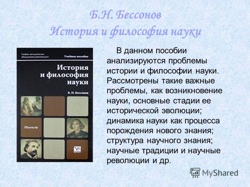 Б.Н. Бессонов История и философия науки В данном пособии анализируются проблемы истории и философии науки. Рассмотрены такие важные проблемы, как возникновение науки, основные стадии ее исторической эволюции; динамика науки как процесса порождения но