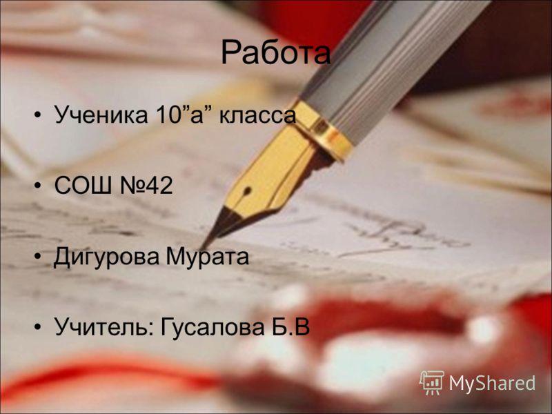 Работа Ученика 10a класса СОШ 42 Дигурова Мурата Учитель: Гусалова Б.В