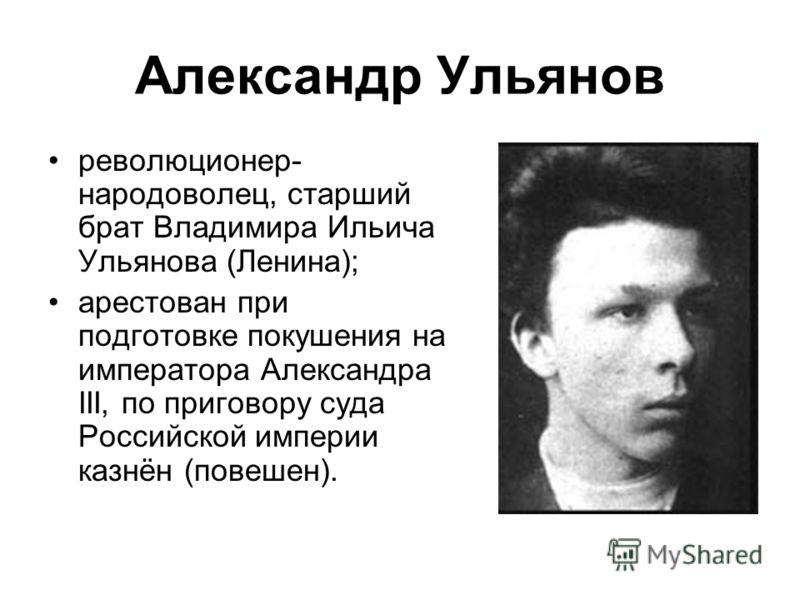 Александр Ульянов революционер- народоволец, старший брат Владимира Ильича Ульянова (Ленина); арестован при подготовке покушения на императора Александра III, по приговору суда Российской империи казнён (повешен).