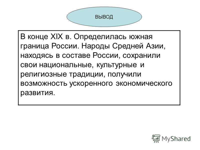 ВЫВОД В конце XIX в. Определилась южная граница России. Народы Средней Азии, находясь в составе России, сохранили свои национальные, культурные и религиозные традиции, получили возможность ускоренного экономического развития.