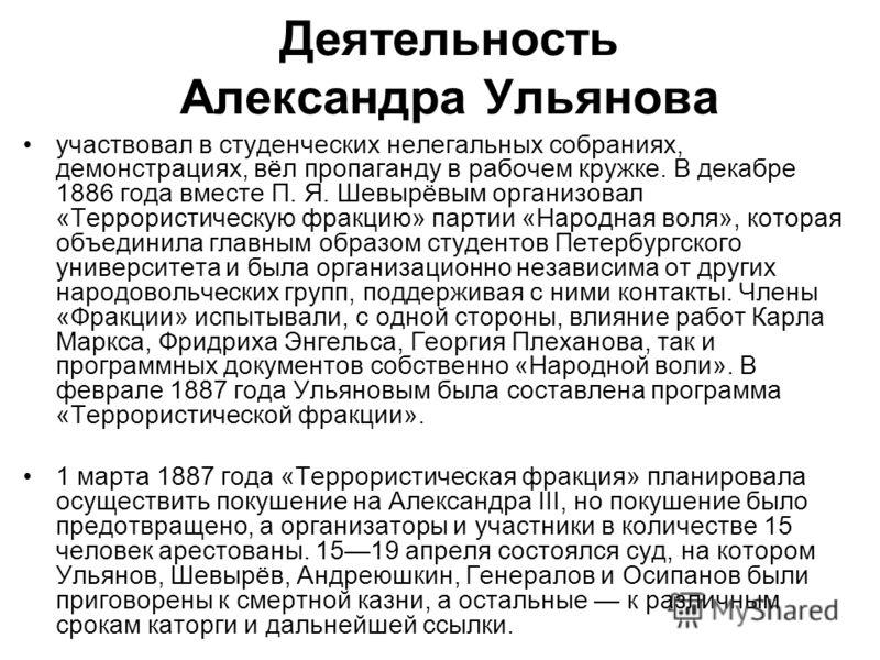 Деятельность Александра Ульянова участвовал в студенческих нелегальных собраниях, демонстрациях, вёл пропаганду в рабочем кружке. В декабре 1886 года вместе П. Я. Шевырёвым организовал «Террористическую фракцию» партии «Народная воля», которая объеди