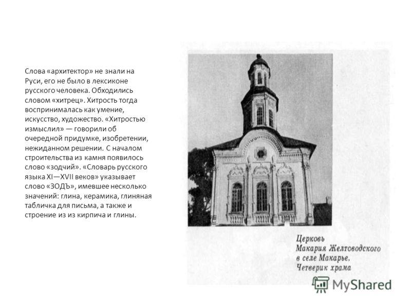 Слова «архитектор» не знали на Руси, его не было в лексиконе русского человека. Обходились словом «хитрец». Хитрость тогда воспринималась как умение, искусство, художество. «Хитростью измыслил» говорили об очередной придумке, изобретении, нежиданном