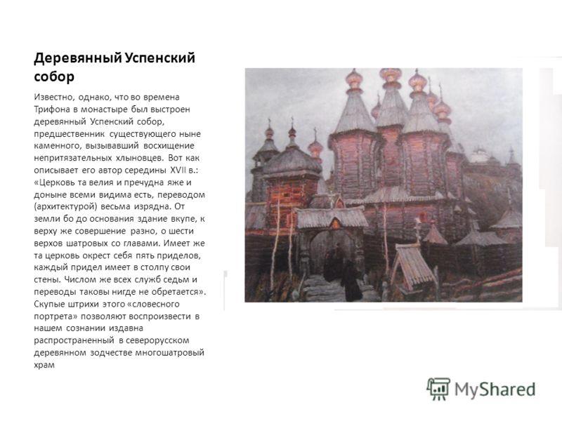 Деревянный Успенский собор Известно, однако, что во времена Трифона в монастыре был выстроен деревянный Успенский собор, предшественник существующего ныне каменного, вызывавший восхищение непритязательных хлыновцев. Вот как описывает его автор середи