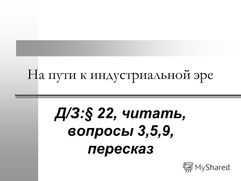 На пути к индустриальной эре Д/З:§ 22, читать, вопросы 3,5,9, пересказ