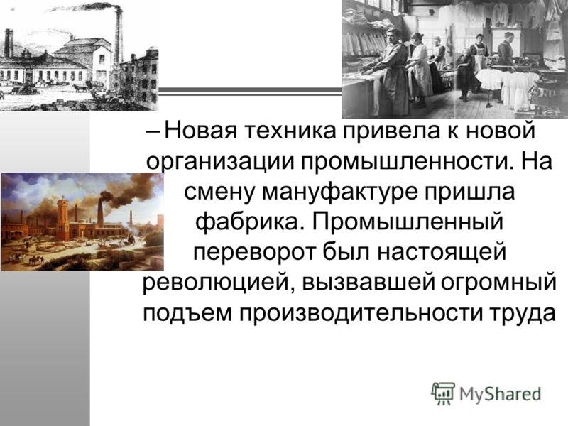 –Новая техника привела к новой организации промышленности. На смену мануфактуре пришла фабрика. Промышленный переворот был настоящей революцией, вызвавшей огромный подъем производительности труда