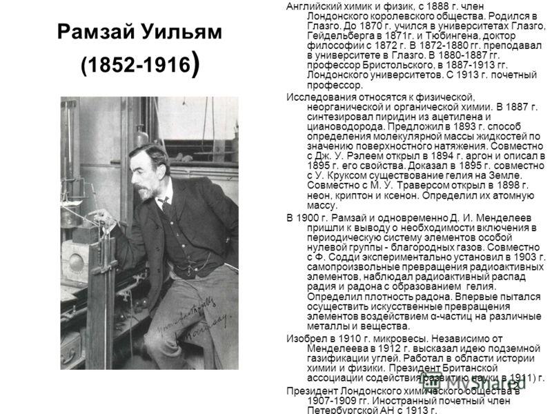 12 Рамзай Уильям (1852-1916 ) Английский химик и физик, с 1888 г. член Лондонского королевского общества. Родился в Глазго. До 1870 г. учился в университетах Глазго, Гейдельберга в 1871г. и Тюбингена, доктор философии с 1872 г. В 1872-1880 гг. препод