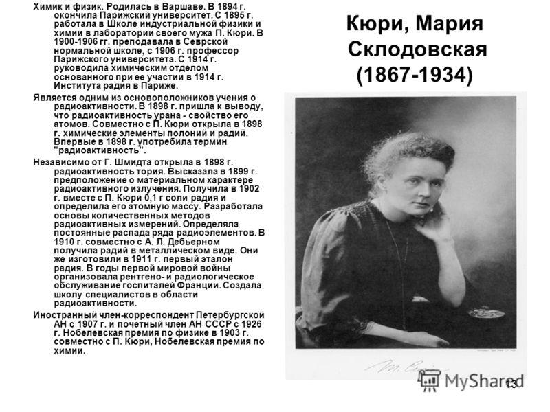 13 Кюри, Мария Склодовская (1867-1934) Химик и физик. Родилась в Варшаве. В 1894 г. окончила Парижский университет. С 1895 г. работала в Школе индустриальной физики и химии в лаборатории своего мужа П. Кюри. В 1900-1906 гг. преподавала в Севрской нор