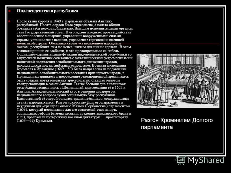Индепендентская республика После казни короля в 1649 г. парламент объявил Англию республикой. Палата лордов была упразднена, а палата общин объявила себя верховной властью. Высшим исполнительным органом стал Государственный совет. В его задачи входил
