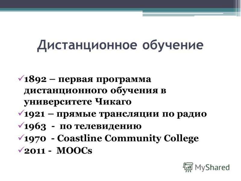 Дистанционное обучение 1892 – первая программа дистанционного обучения в университете Чикаго 1921 – прямые трансляции по радио 1963 - по телевидению 1970 - Coastline Community College 2011 - MOOCs