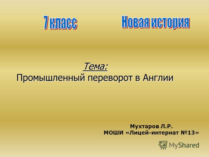 Тема: Промышленный переворот в Англии Мухтаров Л.Р. МОШИ «Лицей-интернат 13»