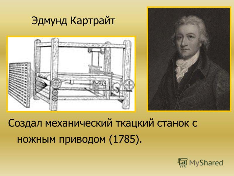 Эдмунд Картрайт Создал механический ткацкий станок с ножным приводом (1785).
