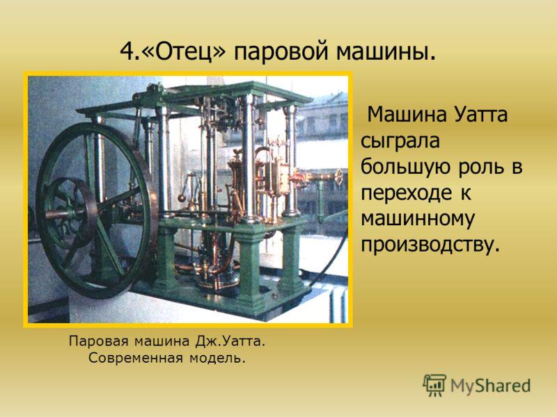 4.«Отец» паровой машины. Машина Уатта сыграла большую роль в переходе к машинному производству. Паровая машина Дж.Уатта. Современная модель.