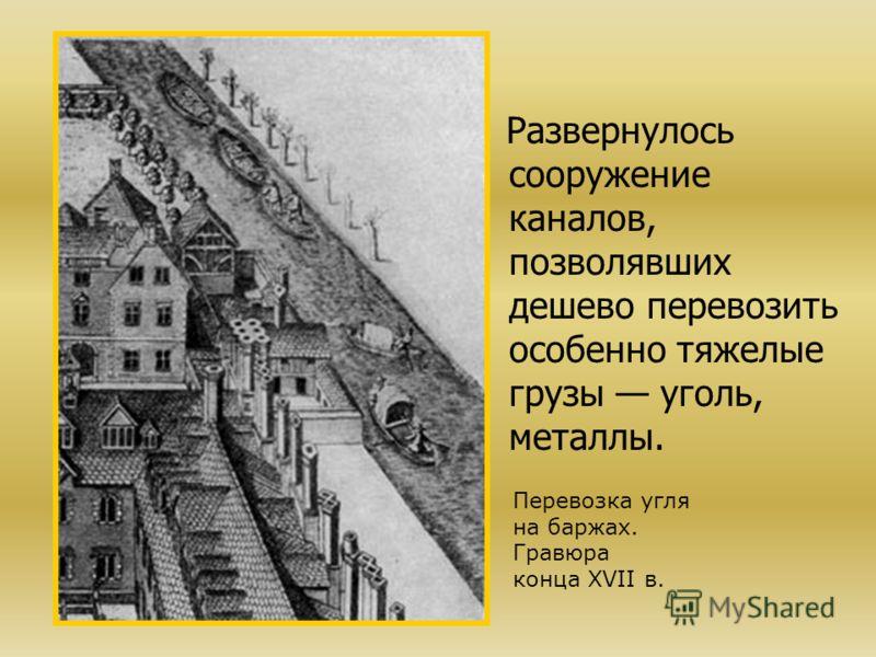 Перевозка угля на баржах. Гравюра конца XVII в. Развернулось сооружение каналов, позволявших дешево перевозить особенно тяжелые грузы уголь, металлы.