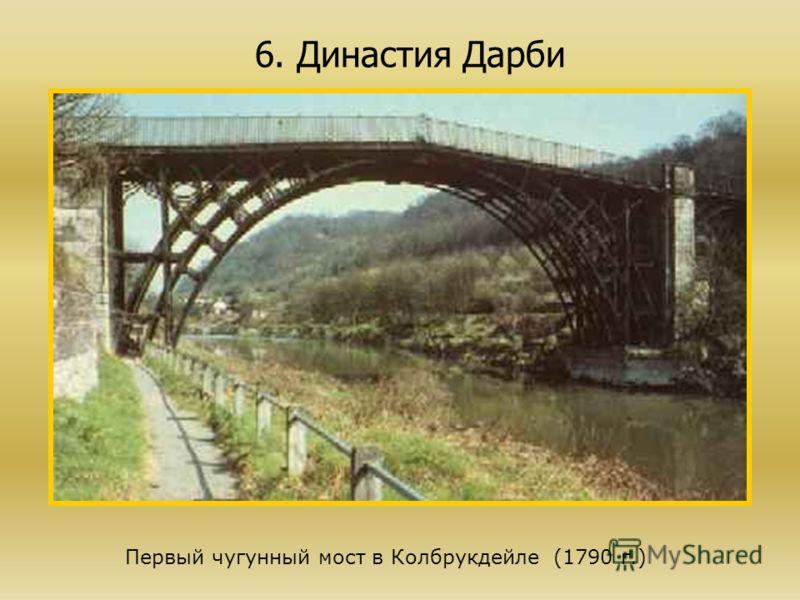 6. Династия Дарби Первый чугунный мост в Колбрукдейле (1790 г.)