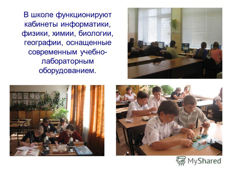 В школе функционируют кабинеты информатики, физики, химии, биологии, географии, оснащенные современным учебно- лабораторным оборудованием.